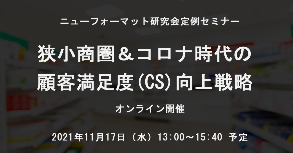 NFI定例セミナー「狭小商圏&コロナ時代の顧客満足度(CS)向上戦略」(2021/11/17 13:00~15:40)開催ご案内(オンライン)